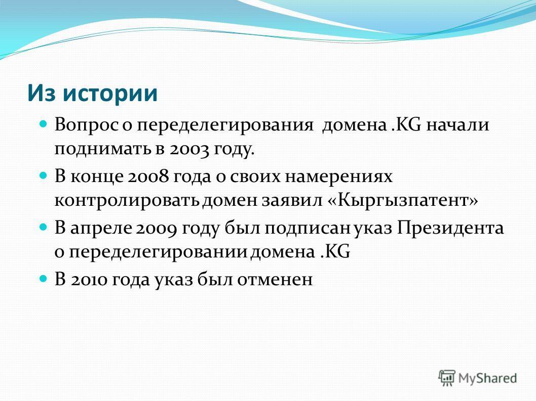 Из истории Вопрос о переделегирования домена.KG начали поднимать в 2003 году. В конце 2008 года о своих намерениях контролировать домен заявил «Кыргызпатент» В апреле 2009 году был подписан указ Президента о переделегировании домена.KG В 2010 года ук