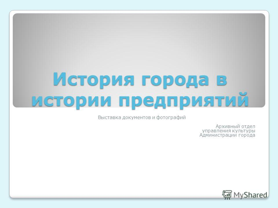 История города в истории предприятий Выставка документов и фотографий Архивный отдел управления культуры Администрации города