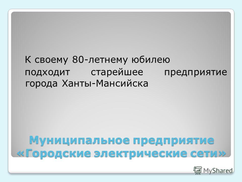 Муниципальное предприятие «Городские электрические сети» К своему 80-летнему юбилею подходит старейшее предприятие города Ханты-Мансийска