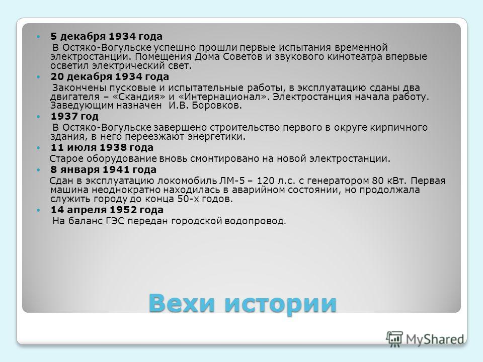 Вехи истории 5 декабря 1934 года В Остяко-Вогульске успешно прошли первые испытания временной электростанции. Помещения Дома Советов и звукового кинотеатра впервые осветил электрический свет. 20 декабря 1934 года Закончены пусковые и испытательные ра