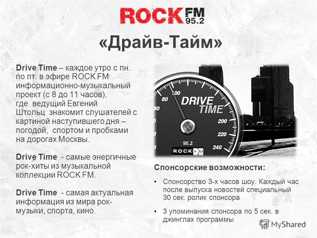 «Драйв-Тайм» Drive Time – каждое утро с пн. по пт. в эфире ROCK FM информационно-музыкальный проект (с 8 до 11 часов), где ведущий Евгений Штольц знакомит слушателей с картиной наступившего дня – погодой, спортом и пробками на дорогах Москвы. Drive T