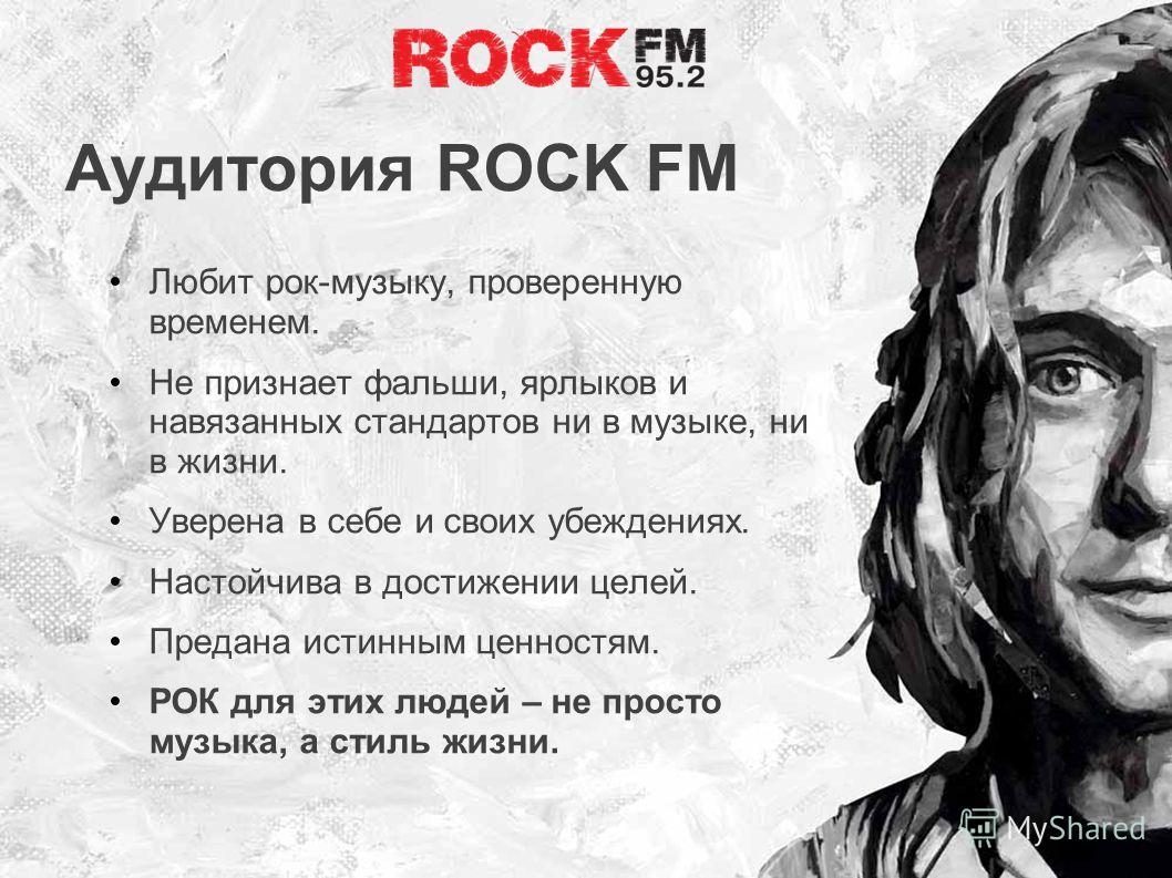 Аудитория ROCK FM Любит рок-музыку, проверенную временем. Не признает фальши, ярлыков и навязанных стандартов ни в музыке, ни в жизни. Уверена в себе и своих убеждениях. Настойчива в достижении целей. Предана истинным ценностям. РОК для этих людей –