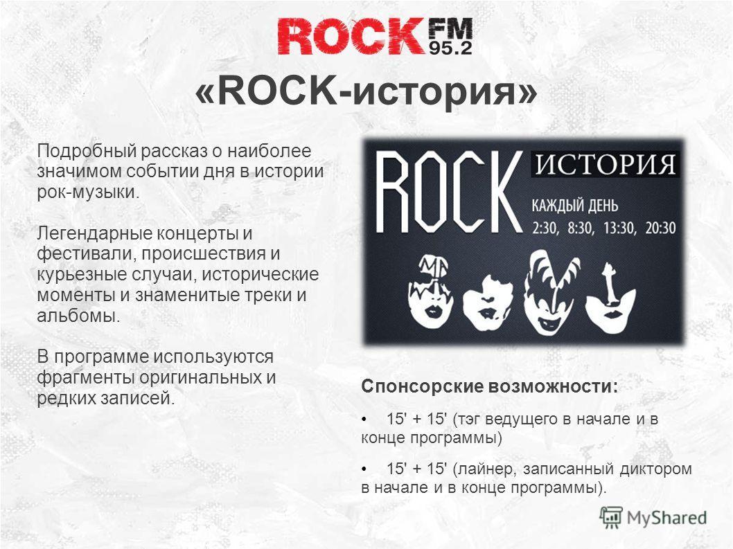 «ROCK-история» Подробный рассказ о наиболее значимом событии дня в истории рок-музыки. Легендарные концерты и фестивали, происшествия и курьезные случаи, исторические моменты и знаменитые треки и альбомы. В программе используются фрагменты оригинальн