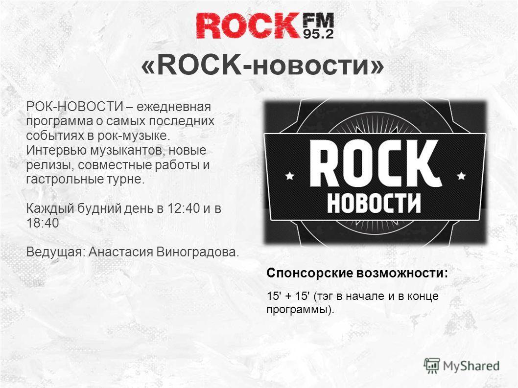 «ROCK-новости» РОК-НОВОСТИ – ежедневная программа о самых последних событиях в рок-музыке. Интервью музыкантов, новые релизы, совместные работы и гастрольные турне. Каждый будний день в 12:40 и в 18:40 Ведущая: Анастасия Виноградова. Спонсорские возм