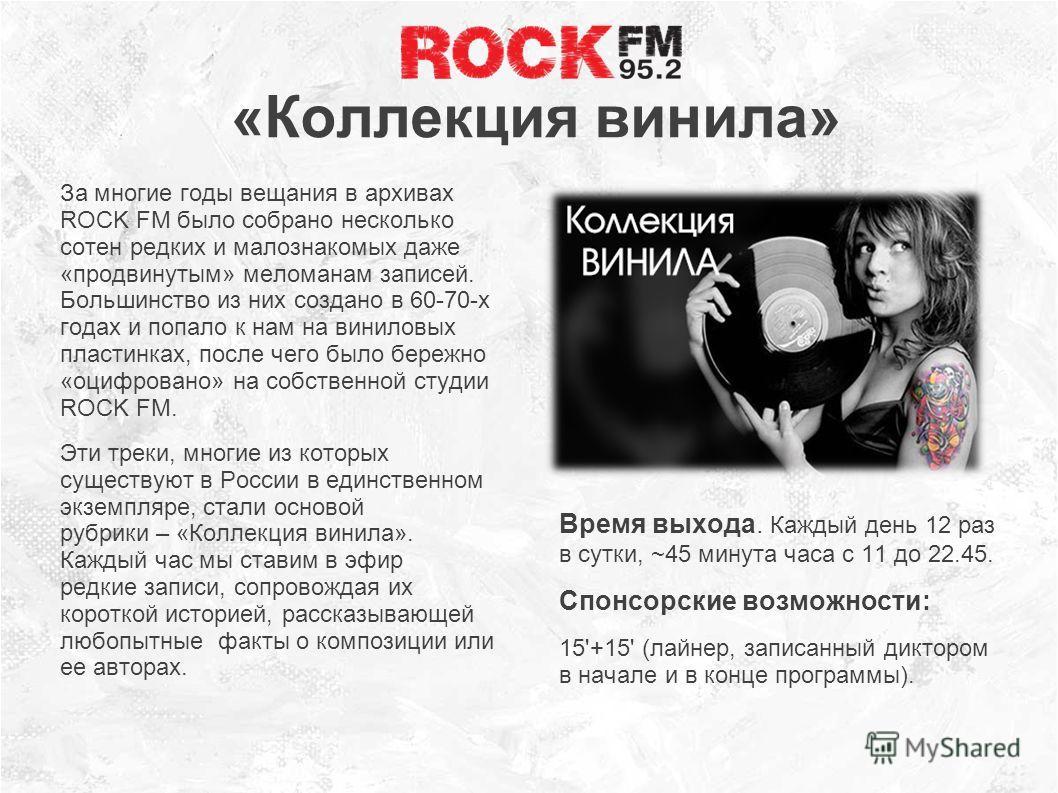 «Коллекция винила» За многие годы вещания в архивах ROCK FM было собрано несколько сотен редких и малознакомых даже «продвинутым» меломанам записей. Большинство из них создано в 60-70-х годах и попало к нам на виниловых пластинках, после чего было бе
