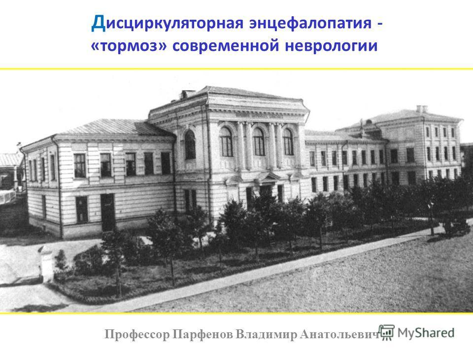 Д исциркуляторная энцефалопатия - «тормоз» современной неврологии Профессор Парфенов Владимир Анатольевич