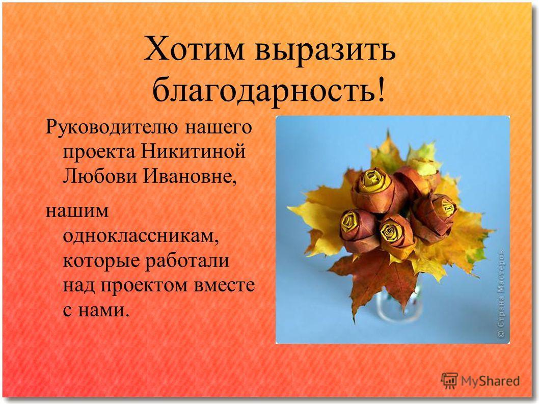 Хотим выразить благодарность! Руководителю нашего проекта Никитиной Любови Ивановне, нашим одноклассникам, которые работали над проектом вместе с нами.