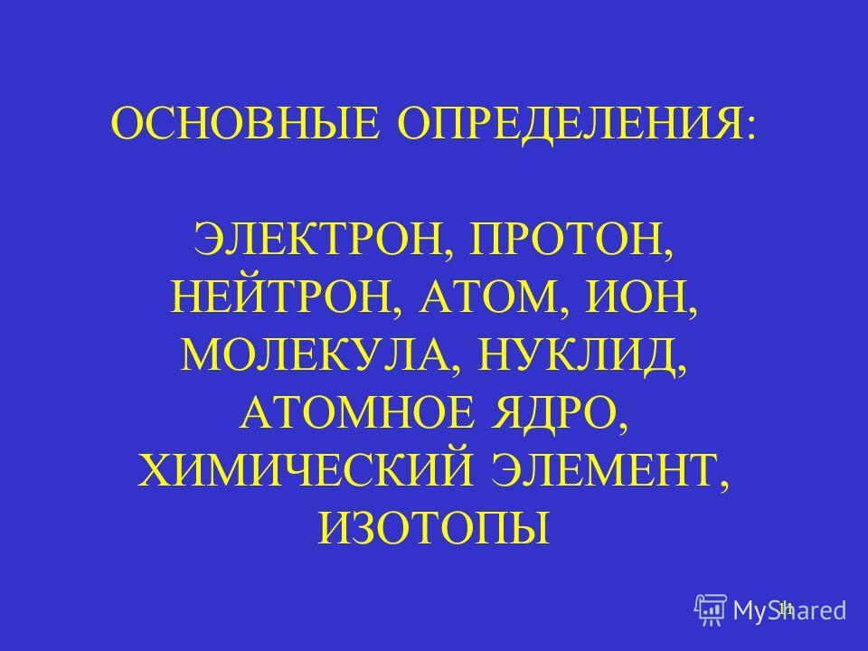 11 ОСНОВНЫЕ ОПРЕДЕЛЕНИЯ: ЭЛЕКТРОН, ПРОТОН, НЕЙТРОН, АТОМ, ИОН, МОЛЕКУЛА, НУКЛИД, АТОМНОЕ ЯДРО, ХИМИЧЕСКИЙ ЭЛЕМЕНТ, ИЗОТОПЫ