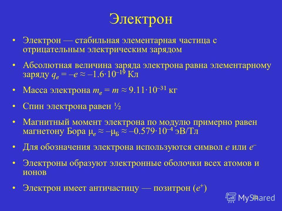 12 Электрон Электрон стабильная элементарная частица с отрицательным электрическим зарядом Абсолютная величина заряда электрона равна элементарному заряду q e = –e –1.610 –19 Кл Масса электрона m e = m 9.1110 –31 кг Спин электрона равен ½ Магнитный м