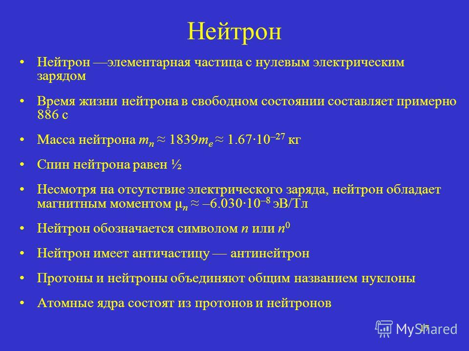17 Нейтрон Нейтрон элементарная частица с нулевым электрическим зарядом Время жизни нейтрона в свободном состоянии составляет примерно 886 с Масса нейтрона m n 1839m e 1.6710 –27 кг Спин нейтрона равен ½ Несмотря на отсутствие электрического заряда,
