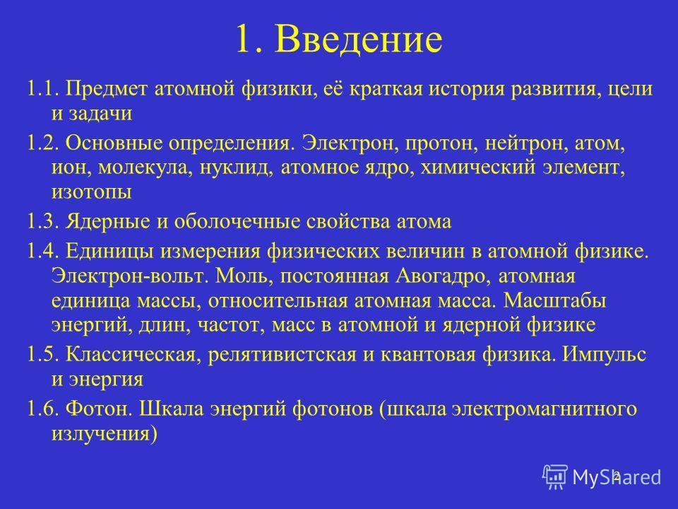 2 1. Введение 1.1. Предмет атомной физики, её краткая история развития, цели и задачи 1.2. Основные определения. Электрон, протон, нейтрон, атом, ион, молекула, нуклид, атомное ядро, химический элемент, изотопы 1.3. Ядерные и оболочечные свойства ато