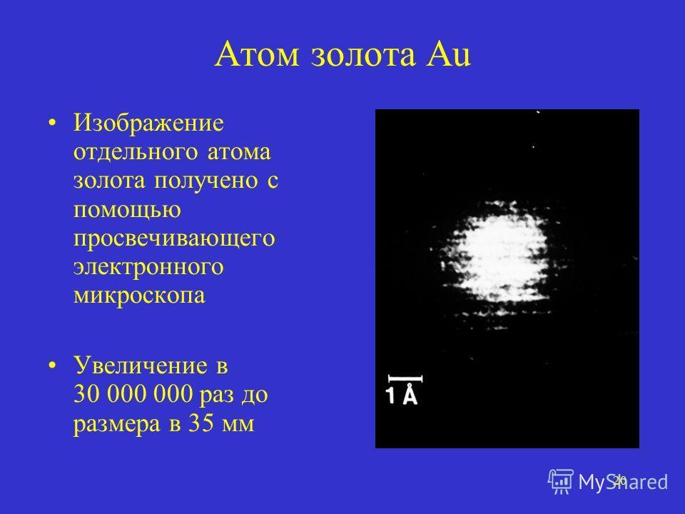 20 Атом золота Au Изображение отдельного атома золота получено с помощью просвечивающего электронного микроскопа Увеличение в 30 000 000 раз до размера в 35 мм