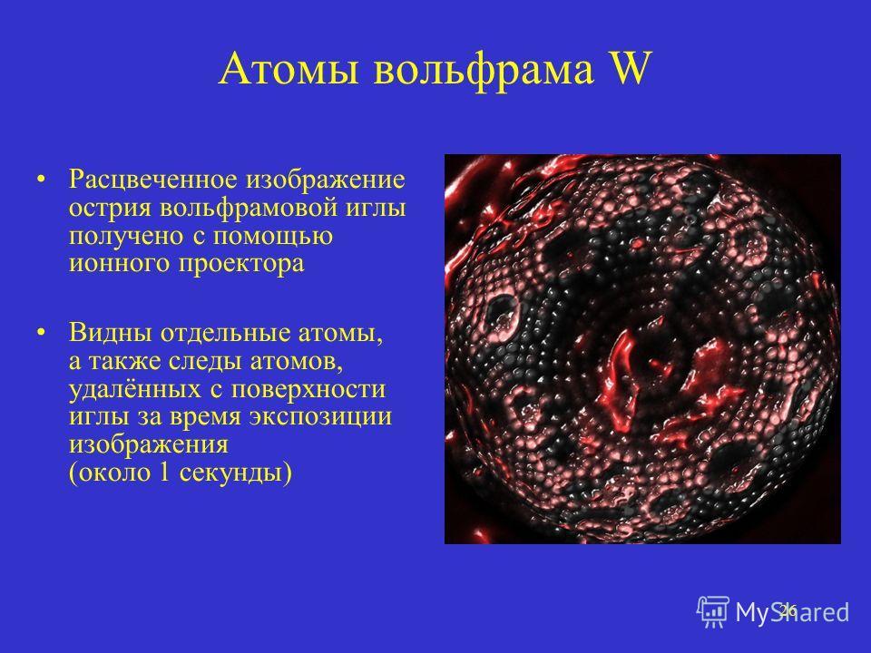 26 Атомы вольфрама W Расцвеченное изображение острия вольфрамовой иглы получено с помощью ионного проектора Видны отдельные атомы, а также следы атомов, удалённых с поверхности иглы за время экспозиции изображения (около 1 секунды)