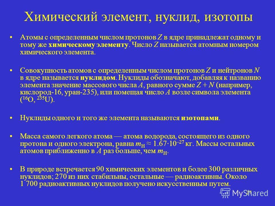 27 Химический элемент, нуклид, изотопы Атомы с определенным числом протонов Z в ядре принадлежат одному и тому же химическому элементу. Число Z называется атомным номером химического элемента. Совокупность атомов с определенным числом протонов Z и не