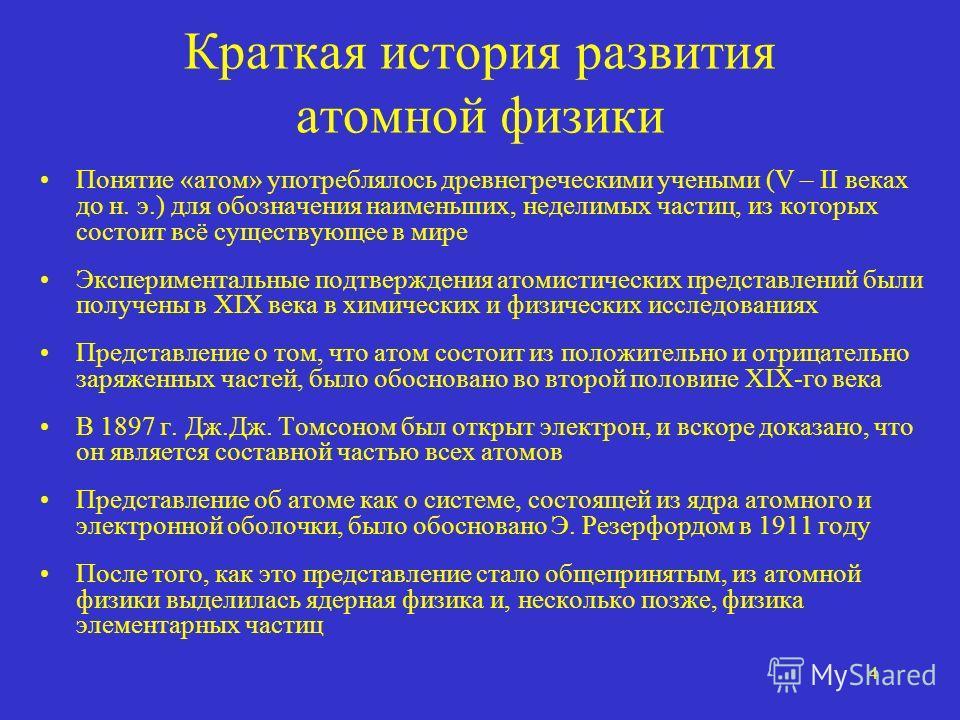 4 Краткая история развития атомной физики Понятие «атом» употреблялось древнегреческими учеными (V – II веках до н. э.) для обозначения наименьших, неделимых частиц, из которых состоит всё существующее в мире Экспериментальные подтверждения атомистич