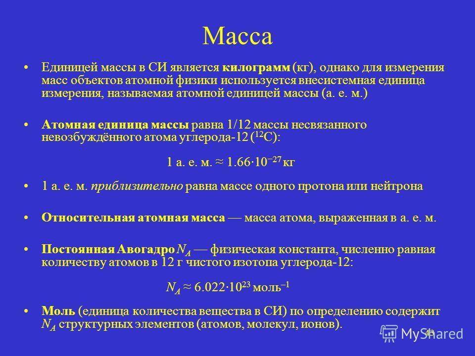 43 Масса Единицей массы в СИ является килограмм (кг), однако для измерения масс объектов атомной физики используется внесистемная единица измерения, называемая атомной единицей массы (а. е. м.) Атомная единица массы равна 1/12 массы несвязанного нево