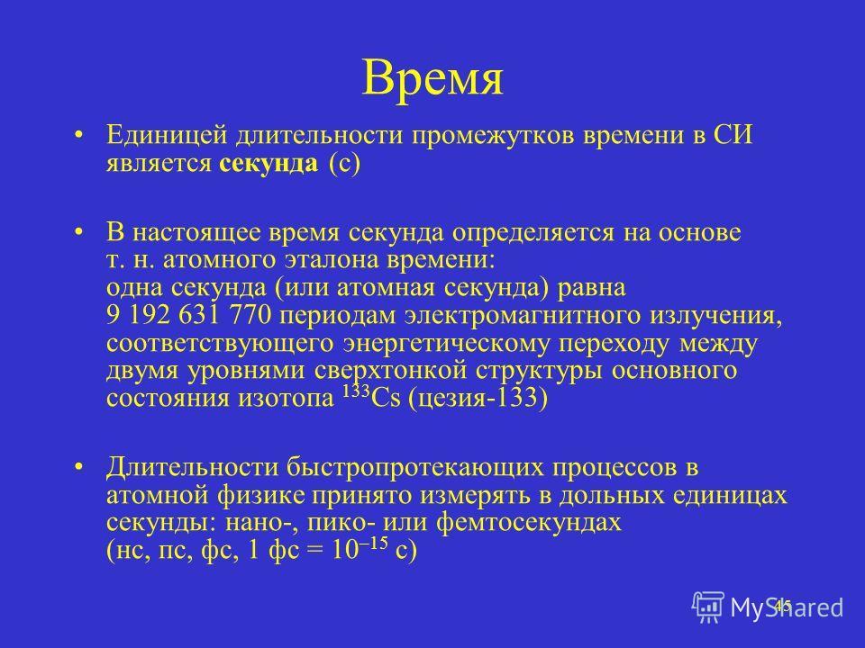 45 Время Единицей длительности промежутков времени в СИ является секунда (с) В настоящее время секунда определяется на основе т. н. атомного эталона времени: одна секунда (или атомная секунда) равна 9 192 631 770 периодам электромагнитного излучения,