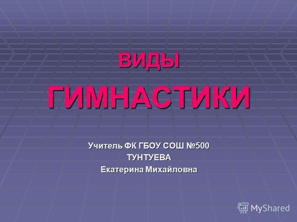 ВИДЫГИМНАСТИКИ Учитель ФК ГБОУ СОШ 500 ТУНТУЕВА Екатерина Михайловна