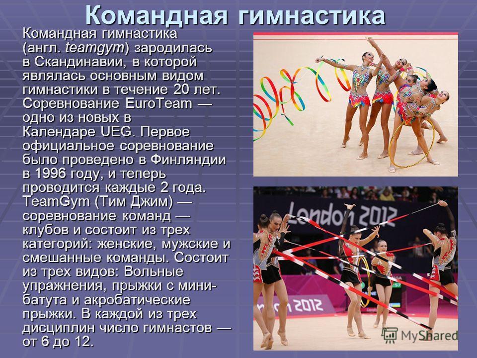Командная гимнастика Командная гимнастика (англ. teamgym) зародилась в Скандинавии, в которой являлась основным видом гимнастики в течение 20 лет. Соревнование EuroTeam одно из новых в Календаре UEG. Первое официальное соревнование было проведено в Ф