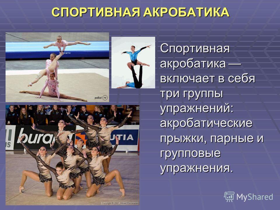 СПОРТИВНАЯ АКРОБАТИКА Спортивная акробатика включает в себя три группы упражнений: акробатические прыжки, парные и групповые упражнения.