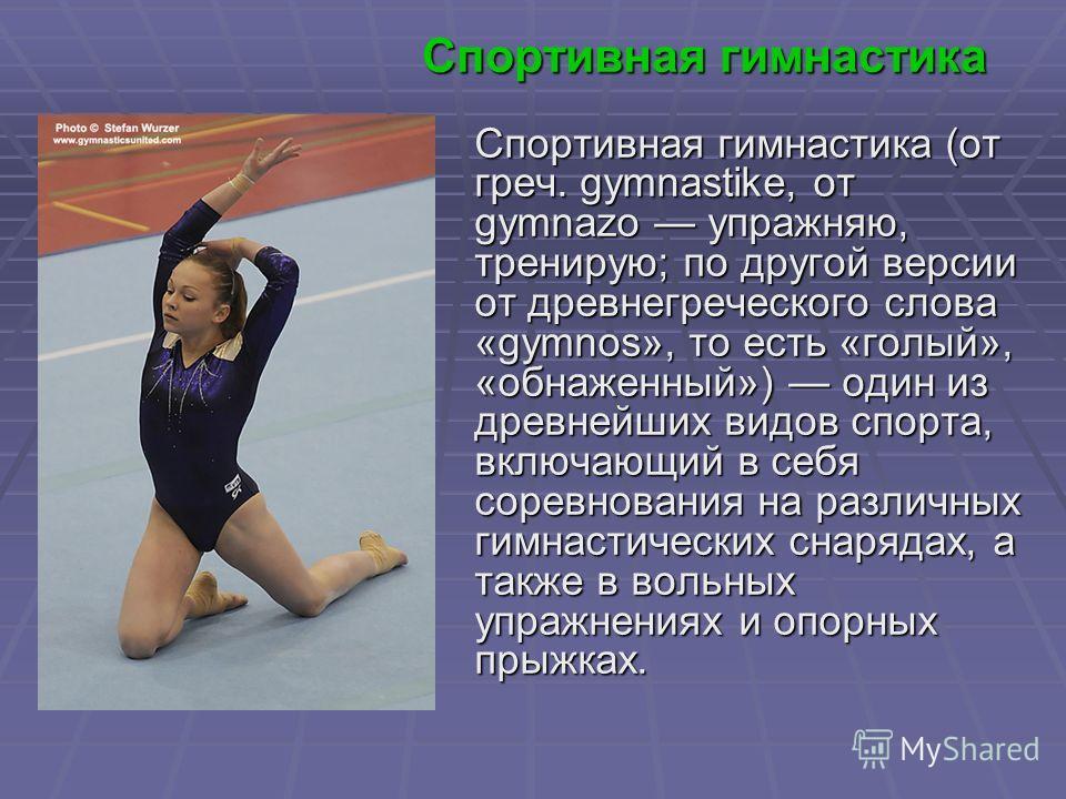 Спортивная гимнастика Спортивная гимнастика (от греч. gymnastike, от gymnazo упражняю, тренирую; по другой версии от древнегреческого слова «gymnos», то есть «голый», «обнаженный») один из древнейших видов спорта, включающий в себя соревнования на ра