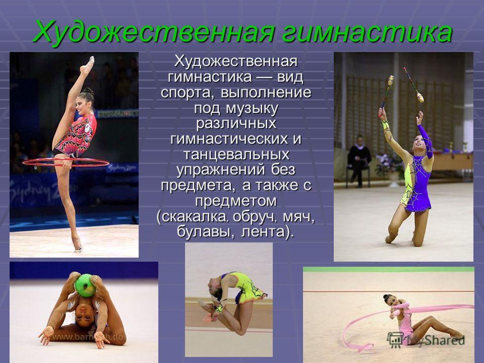 Художественная гимнастика Художественная гимнастика вид спорта, выполнение под музыку различных гимнастических и танцевальных упражнений без предмета, а также с предметом (скакалка, обруч, мяч, булавы, лента).