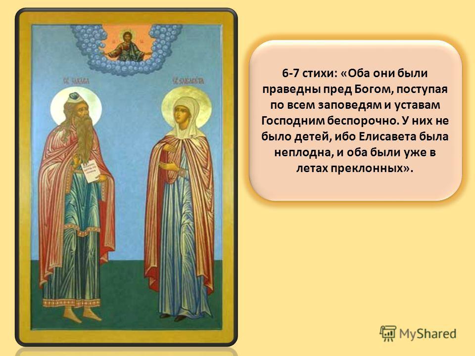 6-7 стихи: «Оба они были праведны пред Богом, поступая по всем заповедям и уставам Господним беспорочно. У них не было детей, ибо Елисавета была неплодна, и оба были уже в летах преклонных».