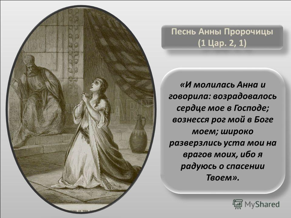 «И молилась Анна и говорила: возрадовалось сердце мое в Господе; вознесся рог мой в Боге моем; широко разверзлись уста мои на врагов моих, ибо я радуюсь о спасении Твоем». Песнь Анны Пророчицы (1 Цар. 2, 1) Песнь Анны Пророчицы (1 Цар. 2, 1)