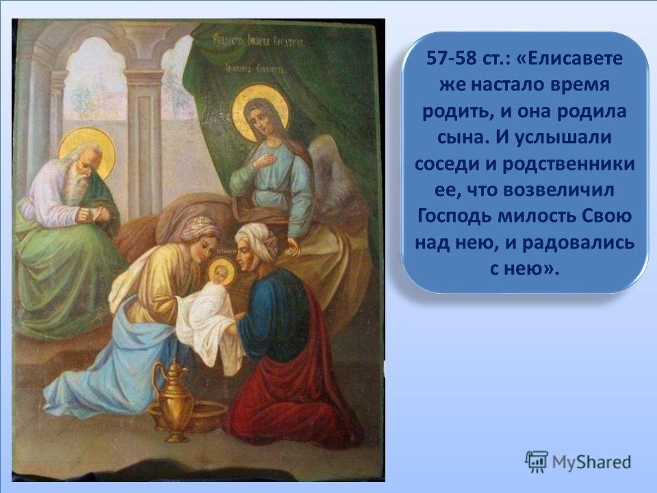 57-58 ст.: «Елисавете же настало время родить, и она родила сына. И услышали соседи и родственники ее, что возвеличил Господь милость Свою над нею, и радовались с нею».