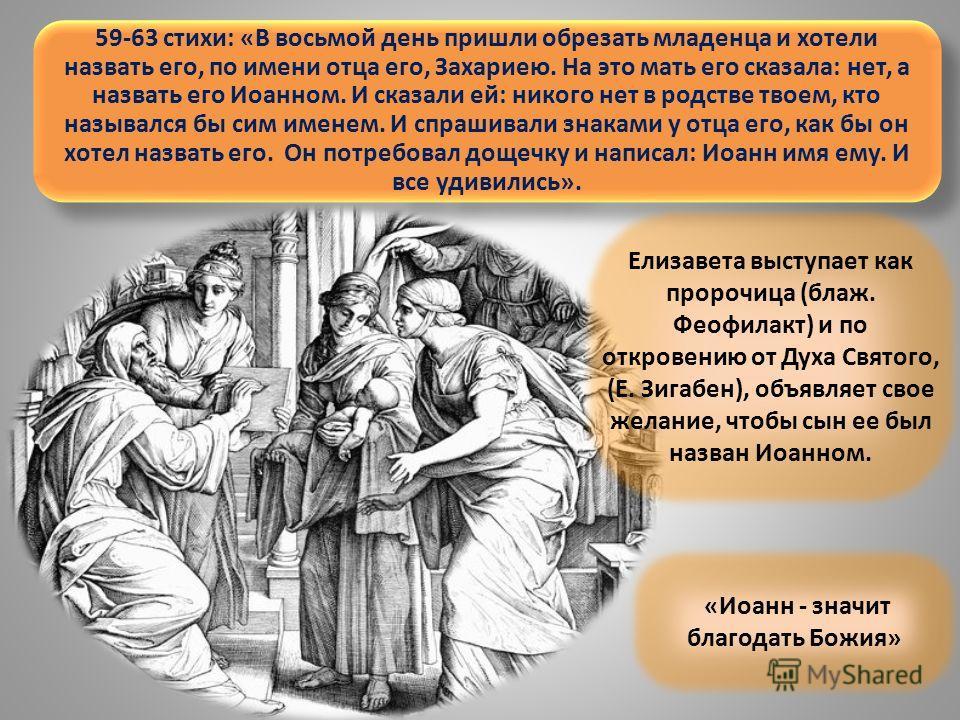59-63 стихи: «В восьмой день пришли обрезать младенца и хотели назвать его, по имени отца его, Захариею. На это мать его сказала: нет, а назвать его Иоанном. И сказали ей: никого нет в родстве твоем, кто назывался бы сим именем. И спрашивали знаками