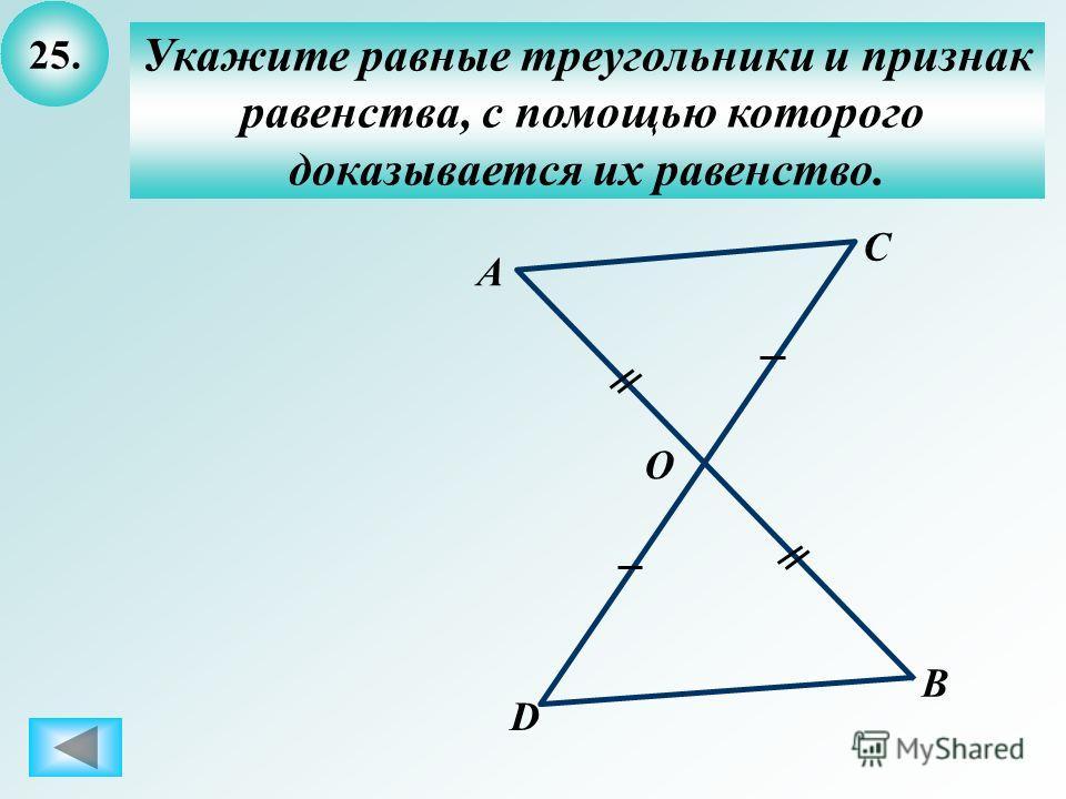 25. Укажите равные треугольники и признак равенства, с помощью которого доказывается их равенство. О А D В С
