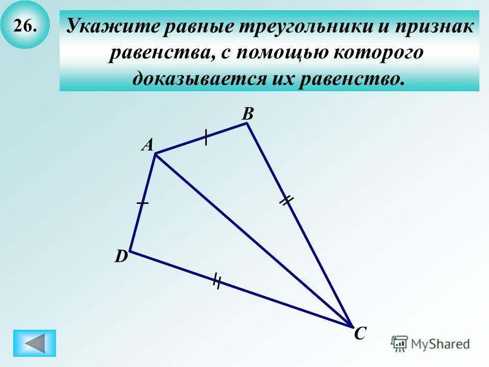 26. Укажите равные треугольники и признак равенства, с помощью которого доказывается их равенство. B А C D