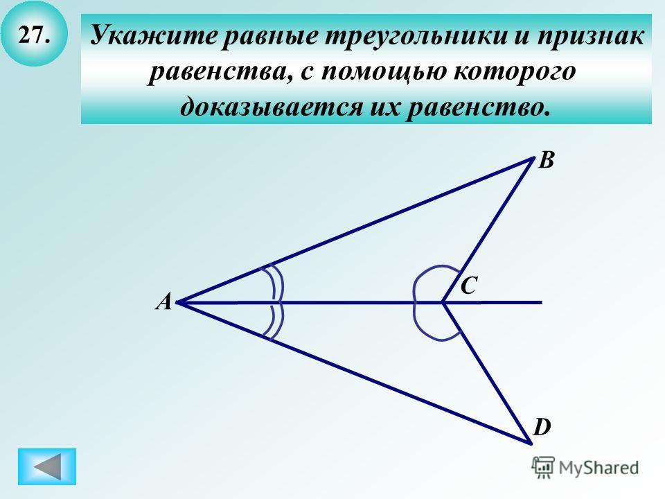 27. Укажите равные треугольники и признак равенства, с помощью которого доказывается их равенство. B А C D