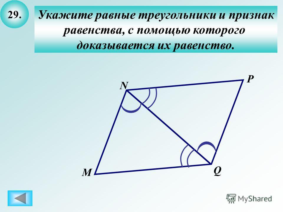 29. Укажите равные треугольники и признак равенства, с помощью которого доказывается их равенство. N M P Q