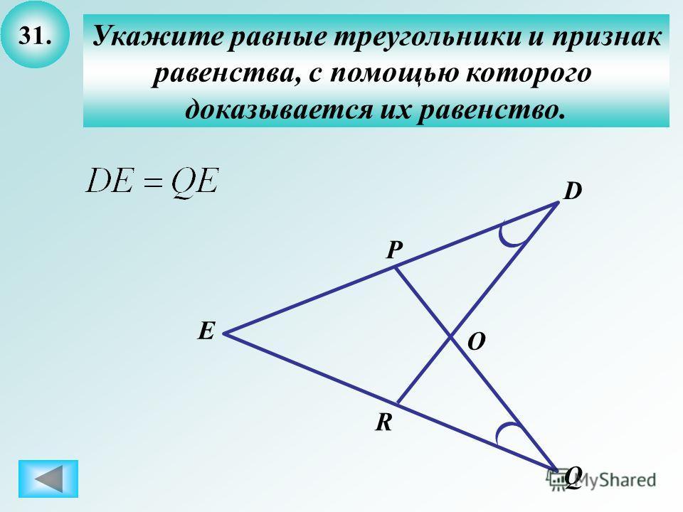 31. Укажите равные треугольники и признак равенства, с помощью которого доказывается их равенство. E D Q O R P