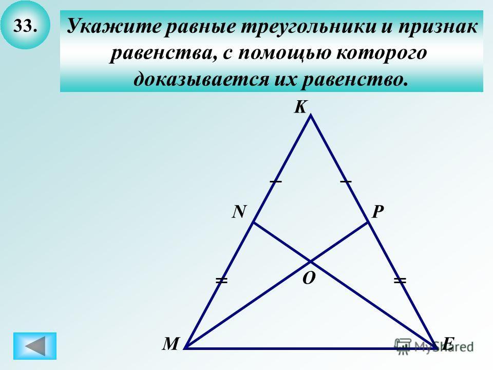 33. Укажите равные треугольники и признак равенства, с помощью которого доказывается их равенство. M N K P E O