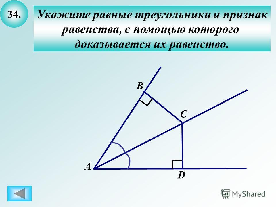 34. Укажите равные треугольники и признак равенства, с помощью которого доказывается их равенство. А B C D