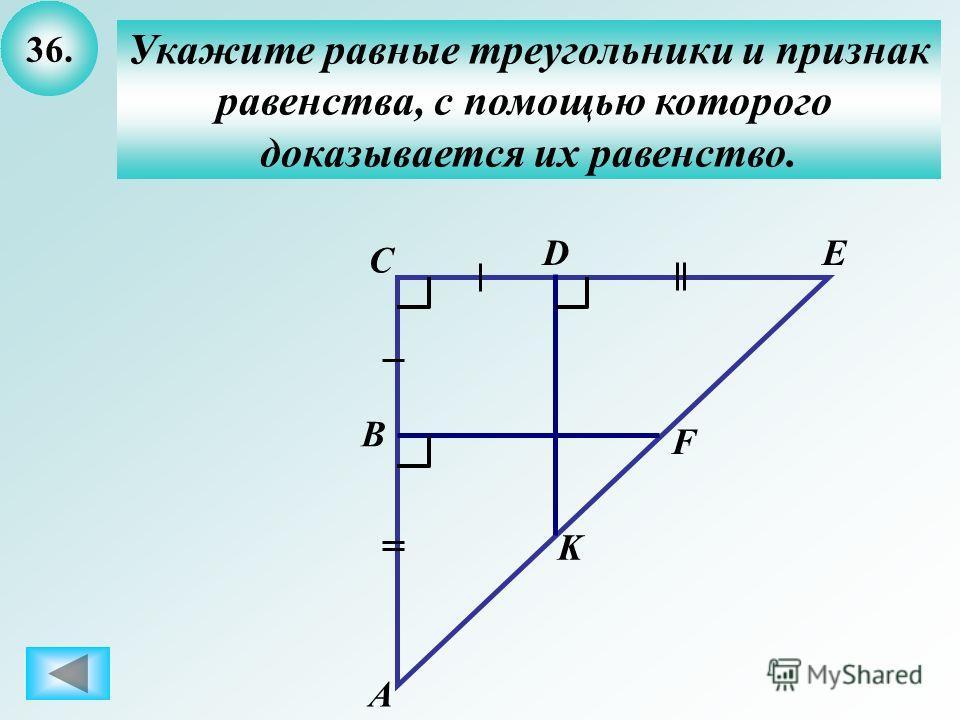36. Укажите равные треугольники и признак равенства, с помощью которого доказывается их равенство. C B А DE F K