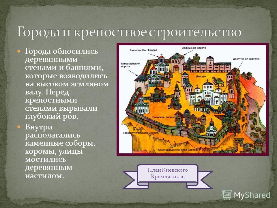 Города обносились деревянными стенами и башнями, которые возводились на высоком земляном валу. Перед крепостными стенами вырывали глубокий ров. Внутри располагались каменные соборы, хоромы, улицы мостились деревянным настилом. План Киевского Кремля в