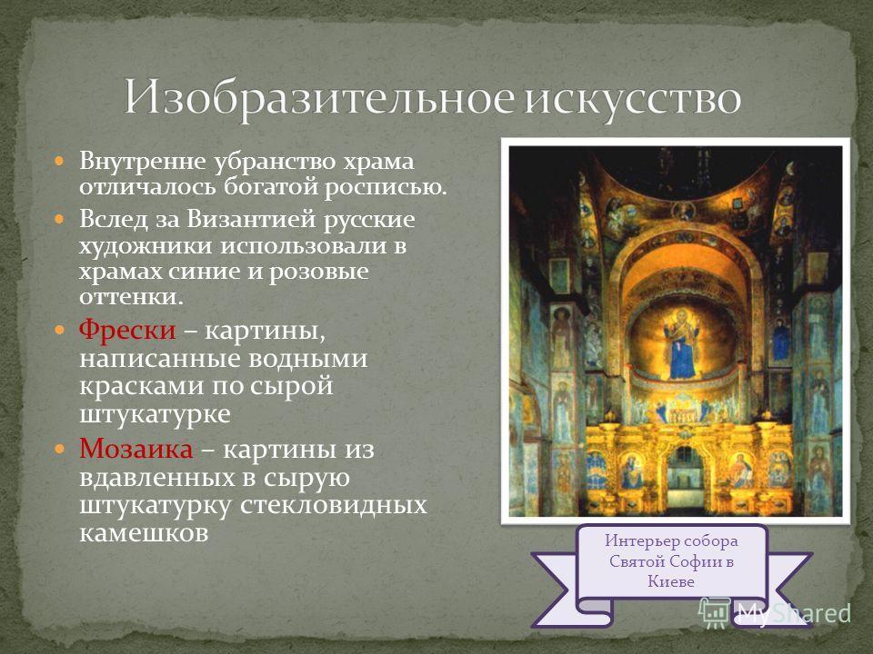 Внутренне убранство храма отличалось богатой росписью. Вслед за Византией русские художники использовали в храмах синие и розовые оттенки. Фрески – картины, написанные водными красками по сырой штукатурке Мозаика – картины из вдавленных в сырую штука