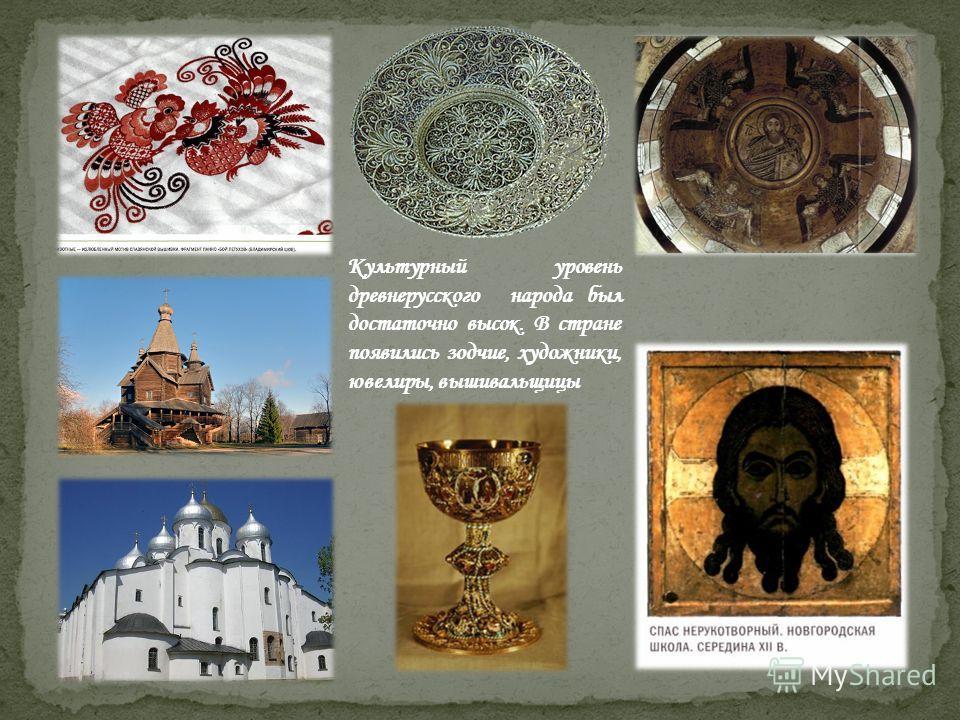 Культурный уровень древнерусского народа был достаточно высок. В стране появились зодчие, художники, ювелиры, вышивальщицы