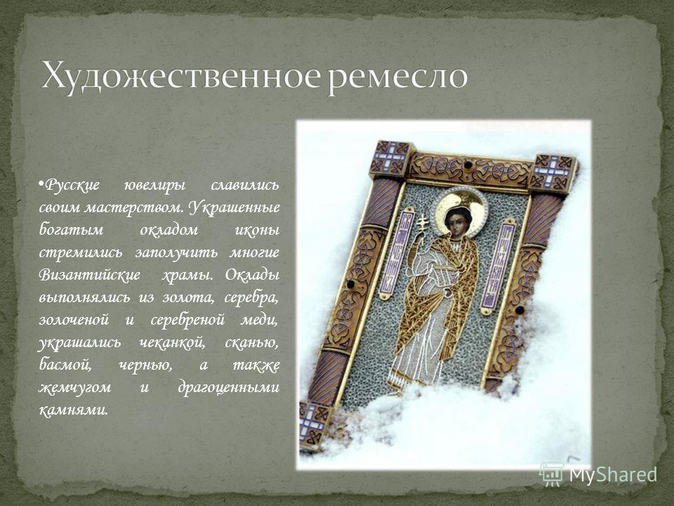 Русские ювелиры славились своим мастерством. Украшенные богатым окладом иконы стремились заполучить многие Византийские храмы. Оклады выполнялись из золота, серебра, золоченой и серебреной меди, украшались чеканкой, сканью, басмой, чернью, а также же