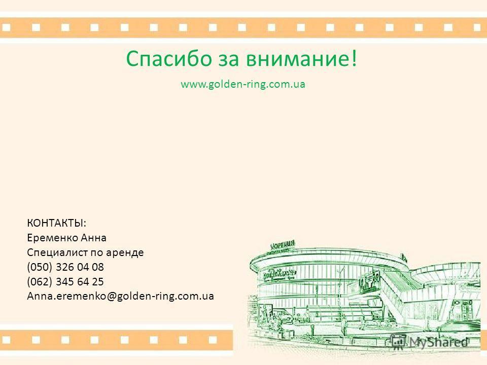 Спасибо за внимание! www.golden-ring.com.ua КОНТАКТЫ: Еременко Анна Специалист по аренде (050) 326 04 08 (062) 345 64 25 Anna.eremenko@golden-ring.com.ua