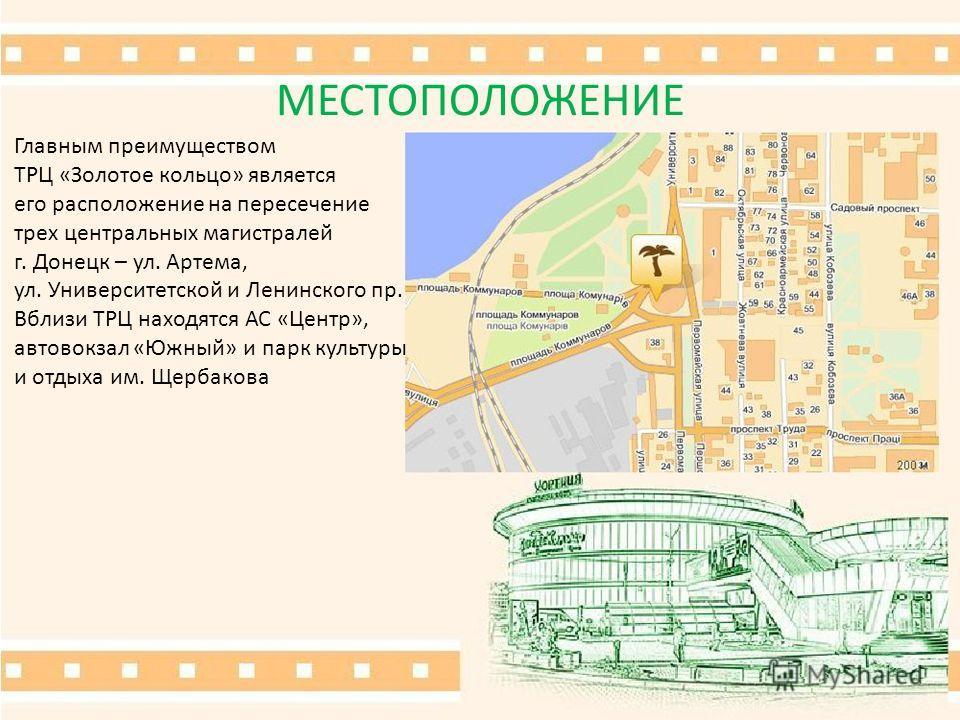 МЕСТОПОЛОЖЕНИЕ Главным преимуществом ТРЦ «Золотое кольцо» является его расположение на пересечение трех центральных магистралей г. Донецк – ул. Артема, ул. Университетской и Ленинского пр. Вблизи ТРЦ находятся АС «Центр», автовокзал «Южный» и парк ку