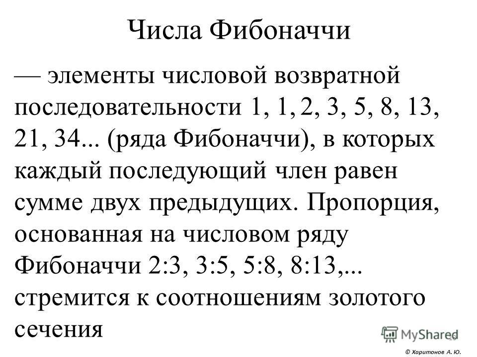 Числа Фибоначчи элементы числовой возвратной последовательности 1, 1,2, 3, 5, 8, 13, 21, 34... (ряда Фибоначчи), в которых каждый последующий член равен сумме двух предыдущих. Пропорция, основанная на числовом ряду Фибоначчи 2:3, 3:5, 5:8, 8:13,... с