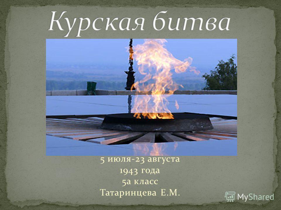 5 июля-23 августа 1943 года 5а класс Татаринцева Е.М.