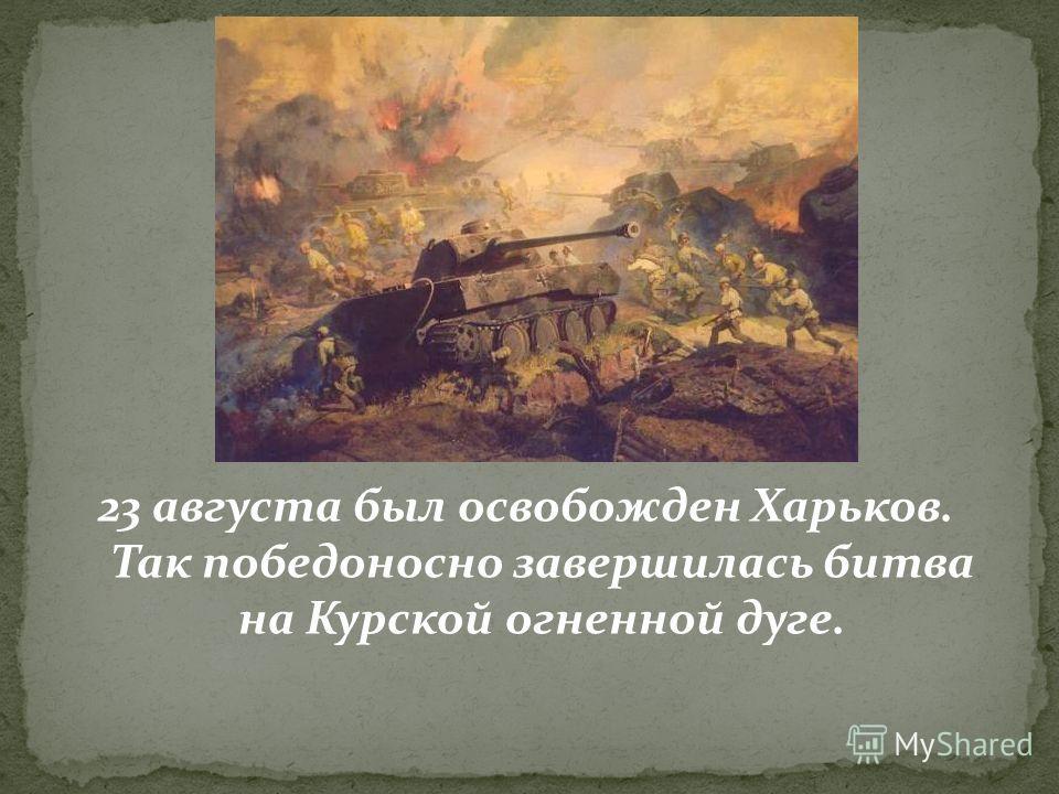 23 августа был освобожден Харьков. Так победоносно завершилась битва на Курской огненной дуге.