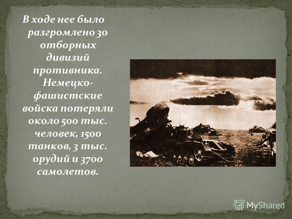 В ходе нее было разгромлено 30 отборных дивизий противника. Немецко- фашистские войска потеряли около 500 тыс. человек, 1500 танков, 3 тыс. орудий и 3700 самолетов.