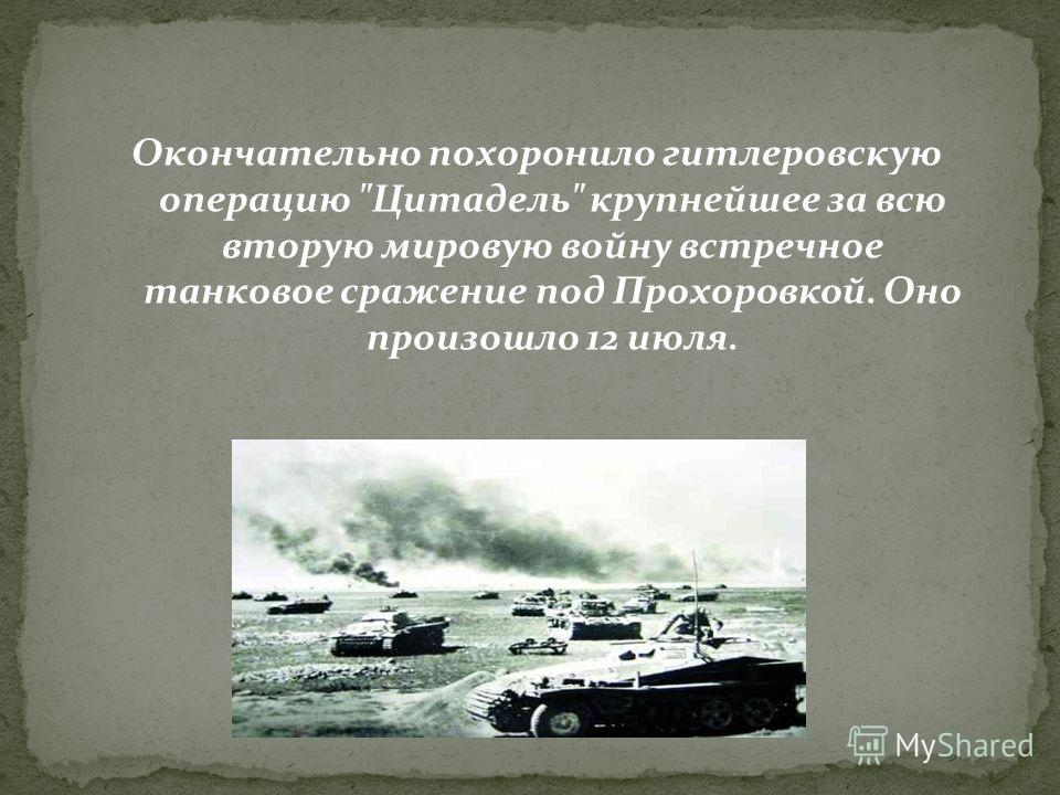 Окончательно похоронило гитлеровскую операцию Цитадель крупнейшее за всю вторую мировую войну встречное танковое сражение под Прохоровкой. Оно произошло 12 июля.