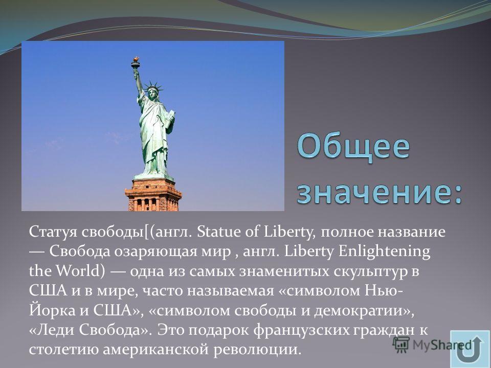 Статуя свободы[(англ. Statue of Liberty, полное название Свобода озаряющая мир, англ. Liberty Enlightening the World) одна из самых знаменитых скульптур в США и в мире, часто называемая «символом Нью- Йорка и США», «символом свободы и демократии», «Л
